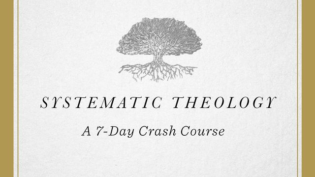 Systematic Theology: A 7-Day Crash Course