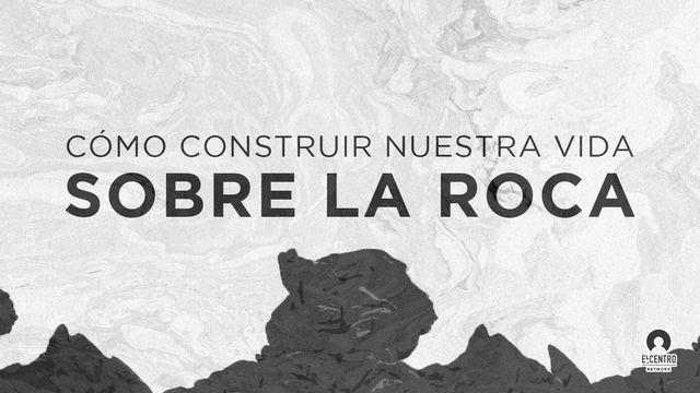 Cómo construir nuestra vida sobre la Roca