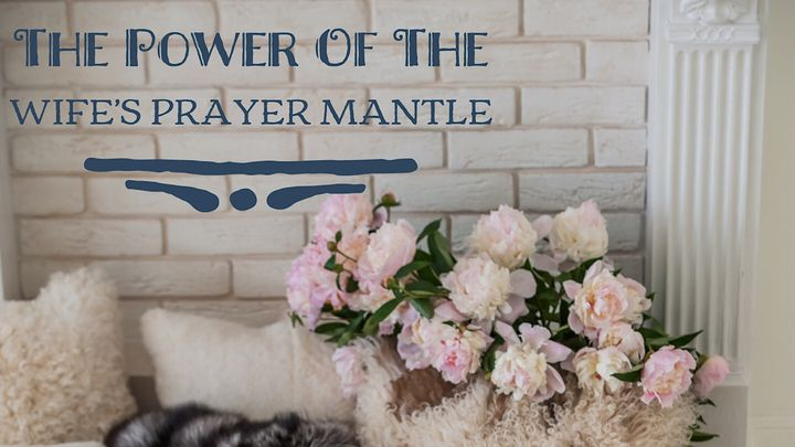 The Power Of The Wife's Prayer Mantle - The Wife's Prayer