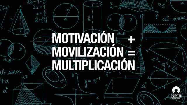Motivación más movilización es igual a multiplicación