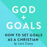 GOD + GOALS: How To Set Goals As A Christian