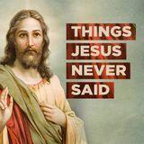 Lucruri pe care Isus nu le-a spus niciodată