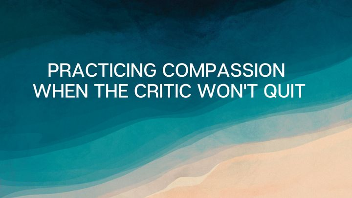 Practicing Compassion When the Critic Won't Quit