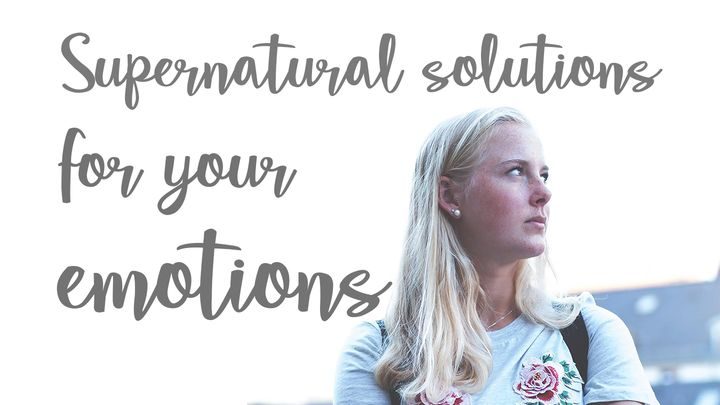 Supernatural Solutions For Your Emotions
