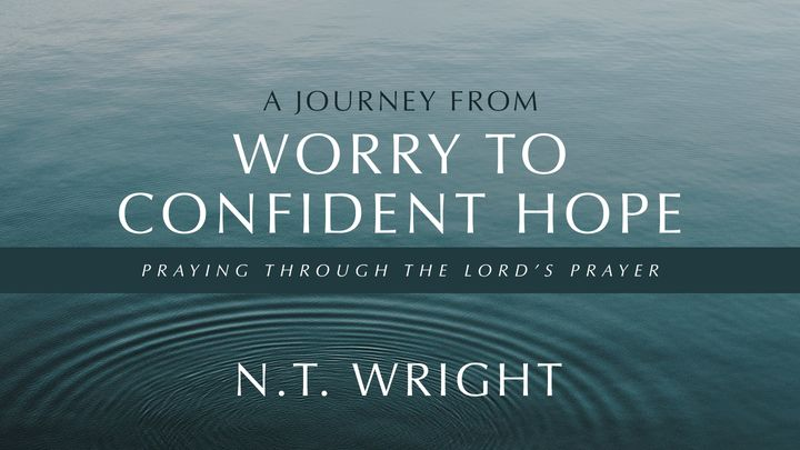 A Journey From Worry to Confident Hope: Praying Through the Lord's Prayer