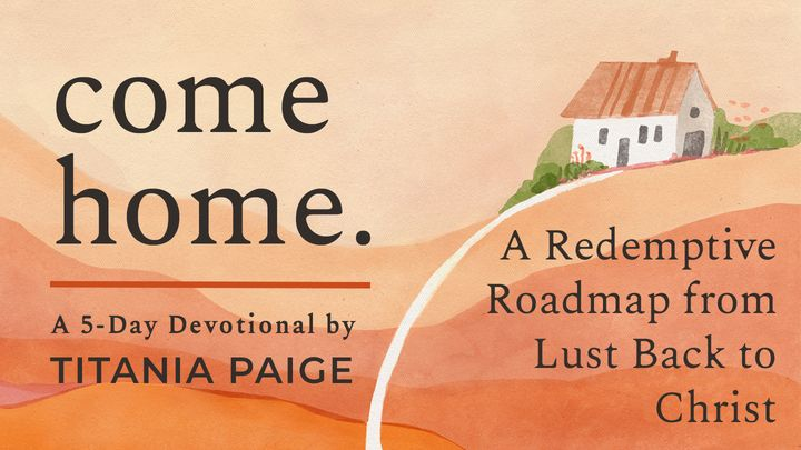 come home. | A Redemptive Roadmap from Lust Back to Christ