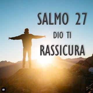 Salmo 27 DIO TI RASSICURA