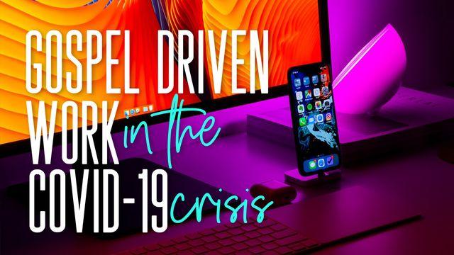 Gospel Driven Work In The COVID-19 Crisis