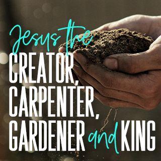 Jesus the Creator, Carpenter, Gardener, and King