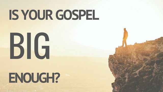 Is Your Gospel Big Enough?