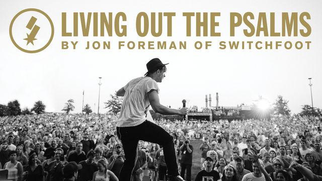 Living Out the Psalms: Jon Foreman of SWITCHFOOT