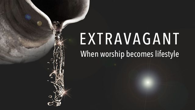 Extravagant: When worship becomes lifestyle