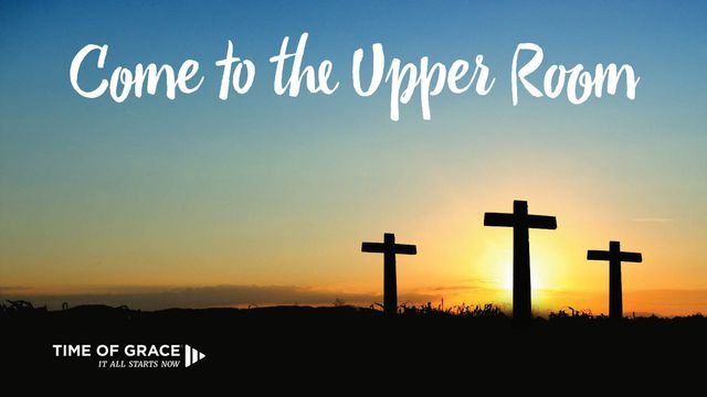 Come To The Upper Room: Lenten Devotions From Time Of Grace