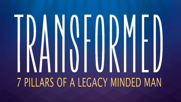 Transformed: 7 Pillars Of A Legacy Minded Man