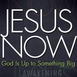 Jesus Now! God Is Up To Something Big