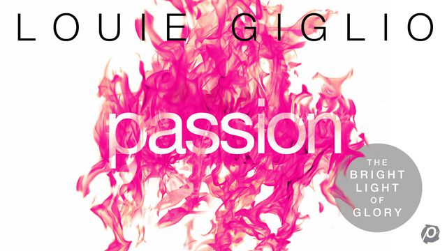 Passion: The Bright Light Of Glory By Louie Giglio