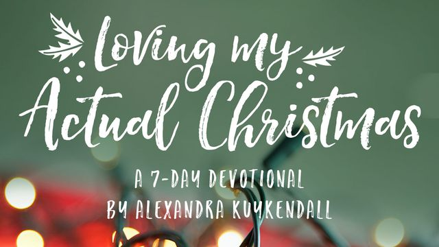Loving My Actual Christmas: An Advent Devotional by Alexandra Kuykendall
